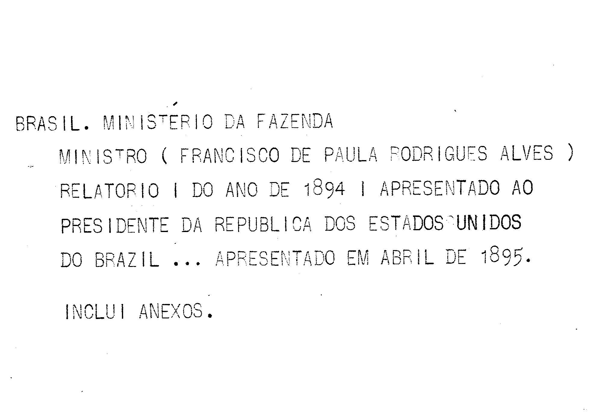 Ministerio da Fazenda - Relatório apresentado ao presidente da República dos Estados Unidos do Brazil pelo Ministro de Estado dos Negócios da Fazenda Francisco de Paula Rodrigues Alves no anno de 1895, 7º da República